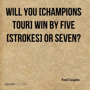 Fred Couples - Will you [Champions Tour] win by five [strokes] or seven?