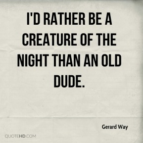 I'd rather be a creature of the night than an old dude.
