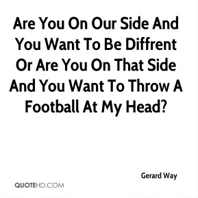 Are You On Our Side And You Want To Be Diffrent Or Are You On That Side And You Want To Throw A Football At My Head?