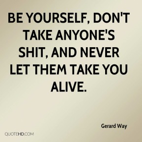Gerard Way - Be yourself, don't take anyone's shit, and never let them take you alive.