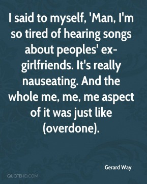 I said to myself, 'Man, I'm so tired of hearing songs about peoples' ex-girlfriends. It's really nauseating. And the whole me, me, me aspect of it was just like (overdone).