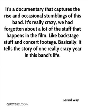 It's a documentary that captures the rise and occasional stumblings of this band. It's really crazy, we had forgotten about a lot of the stuff that happens in the film. Like backstage stuff and concert footage. Basically, it tells the story of one really crazy year in this band's life.