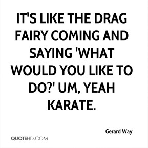 It's like the drag fairy coming and saying 'What would you like to do?' Um, yeah karate.