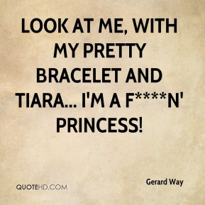 Look at me, with my pretty bracelet and tiara... I'm a f****n' princess!