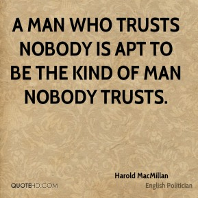 Harold MacMillan - A man who trusts nobody is apt to be the kind of man nobody trusts.