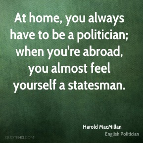 Harold MacMillan - At home, you always have to be a politician; when you're abroad, you almost feel yourself a statesman.