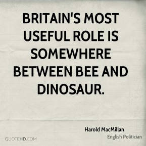 Harold MacMillan - Britain's most useful role is somewhere between bee and dinosaur.