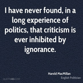 Harold MacMillan - I have never found, in a long experience of politics, that criticism is ever inhibited by ignorance.