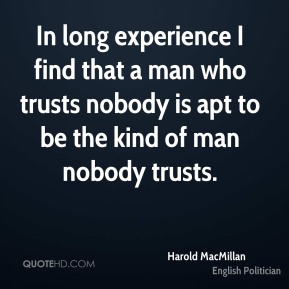 Harold MacMillan - In long experience I find that a man who trusts nobody is apt to be the kind of man nobody trusts.