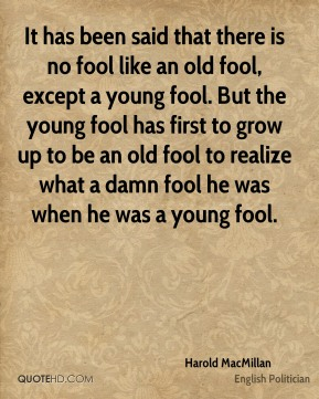 Harold MacMillan - It has been said that there is no fool like an old fool, except a young fool. But the young fool has first to grow up to be an old fool to realize what a damn fool he was when he was a young fool.