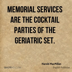 Harold MacMillan - Memorial services are the cocktail parties of the geriatric set.