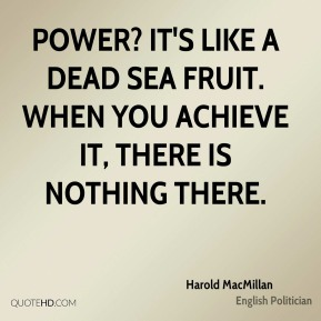 Power? It's like a Dead Sea fruit. When you achieve it, there is nothing there.