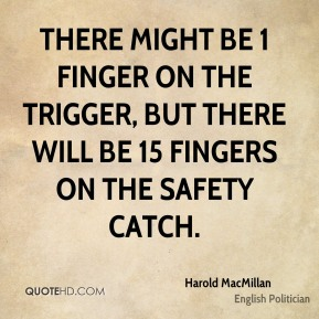 Harold MacMillan - There might be 1 finger on the trigger, but there will be 15 fingers on the safety catch.