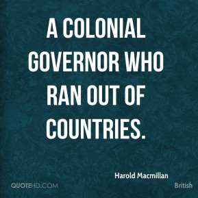 Harold Macmillan - A colonial governor who ran out of countries.