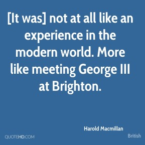 Harold Macmillan - [It was] not at all like an experience in the modern world. More like meeting George III at Brighton.