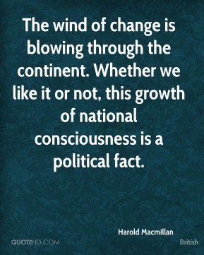 Harold Macmillan - The wind of change is blowing through the continent. Whether we like it or not, this growth of national consciousness is a political fact.