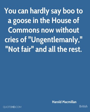 "Harold Macmillan - You can hardly say boo to a goose in the House of Commons now without cries of ""Ungentlemanly,"" ""Not fair"" and all the rest."