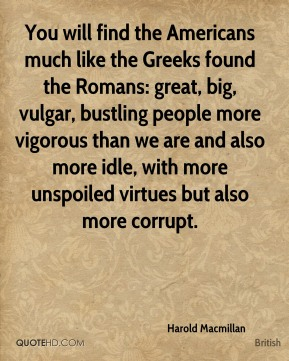 Harold Macmillan - You will find the Americans much like the Greeks found the Romans: great, big, vulgar, bustling people more vigorous than we are and also more idle, with more unspoiled virtues but also more corrupt.