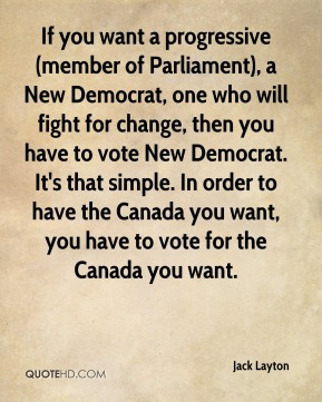 Jack Layton - If you want a progressive (member of Parliament), a New Democrat, one who will fight for change, then you have to vote New Democrat. It's that simple. In order to have the Canada you want, you have to vote for the Canada you want.