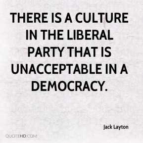 Jack Layton - There is a culture in the Liberal party that is unacceptable in a democracy.