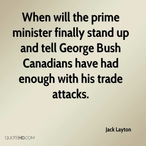 Jack Layton - When will the prime minister finally stand up and tell George Bush Canadians have had enough with his trade attacks.