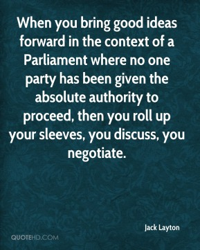 Jack Layton - When you bring good ideas forward in the context of a Parliament where no one party has been given the absolute authority to proceed, then you roll up your sleeves, you discuss, you negotiate.