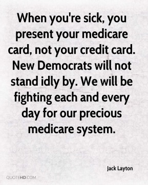 Jack Layton - When you're sick, you present your medicare card, not your credit card. New Democrats will not stand idly by. We will be fighting each and every day for our precious medicare system.