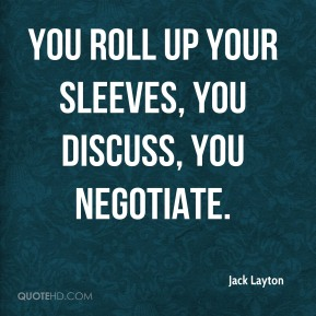 Jack Layton - You roll up your sleeves, you discuss, you negotiate.