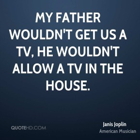 My father wouldn't get us a TV, he wouldn't allow a TV in the house.