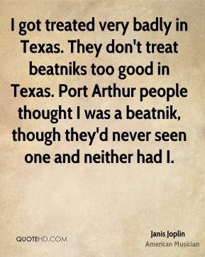I got treated very badly in Texas. They don't treat beatniks too good in Texas. Port Arthur people thought I was a beatnik, though they'd never seen one and neither had I.