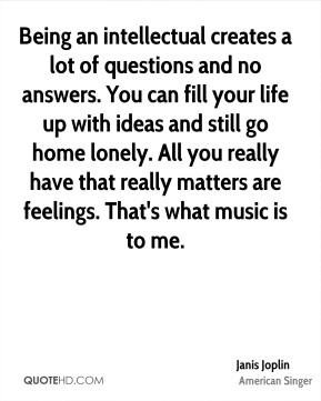 Being an intellectual creates a lot of questions and no answers. You can fill your life up with ideas and still go home lonely. All you really have that really matters are feelings. That's what music is to me.