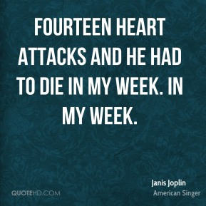 Fourteen heart attacks and he had to die in my week. In MY week.
