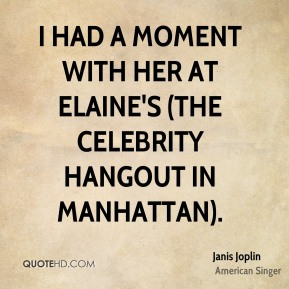 I had a moment with her at Elaine's (the celebrity hangout in Manhattan).