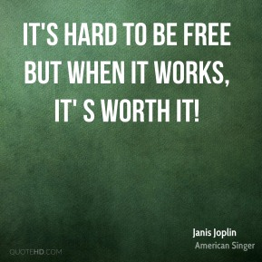 It's hard to be free but when it works, it' s worth it!