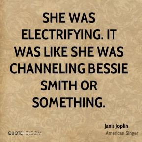She was electrifying. It was like she was channeling Bessie Smith or something.