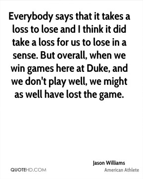 Jason Williams - Everybody says that it takes a loss to lose and I think it did take a loss for us to lose in a sense. But overall, when we win games here at Duke, and we don't play well, we might as well have lost the game.