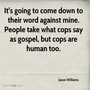Jason Williams  - It's going to come down to their word against mine. People take what cops say as gospel, but cops are human too.
