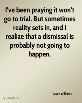 Jason Williams  - I've been praying it won't go to trial. But sometimes reality sets in, and I realize that a dismissal is probably not going to happen.