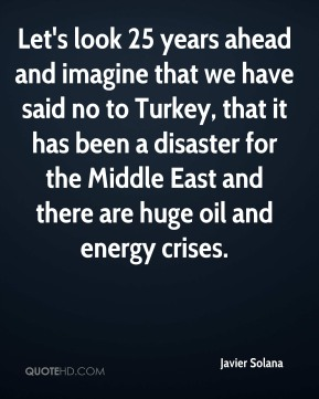 Let's look 25 years ahead and imagine that we have said no to Turkey, that it has been a disaster for the Middle East and there are huge oil and energy crises.