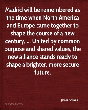 Madrid will be remembered as the time when North America and Europe came together to shape the course of a new century, ... United by common purpose and shared values, the new alliance stands ready to shape a brighter, more secure future.
