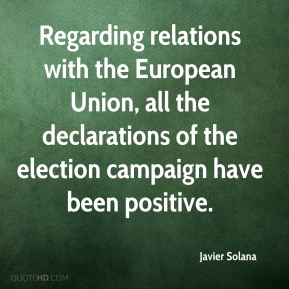 Javier Solana  - Regarding relations with the European Union, all the declarations of the election campaign have been positive.