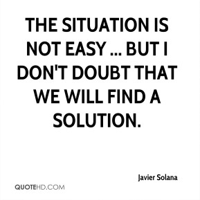 Javier Solana  - The situation is not easy ... but I don't doubt that we will find a solution.