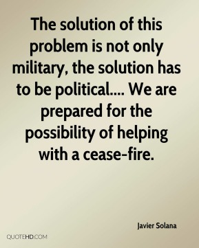 The solution of this problem is not only military, the solution has to be political.... We are prepared for the possibility of helping with a cease-fire.