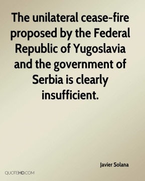 The unilateral cease-fire proposed by the Federal Republic of Yugoslavia and the government of Serbia is clearly insufficient.
