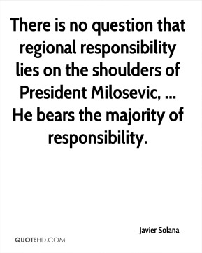 There is no question that regional responsibility lies on the shoulders of President Milosevic, ... He bears the majority of responsibility.