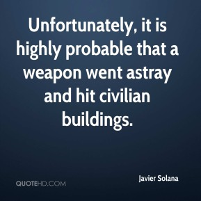 Javier Solana  - Unfortunately, it is highly probable that a weapon went astray and hit civilian buildings.