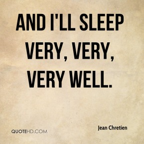 Jean Chretien  - and I'll sleep very, very, very well.