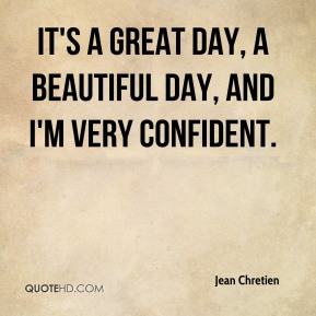 It's a great day, a beautiful day, and I'm very confident.