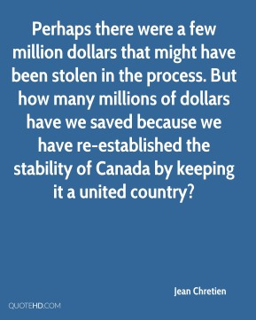 Perhaps there were a few million dollars that might have been stolen in the process. But how many millions of dollars have we saved because we have re-established the stability of Canada by keeping it a united country?