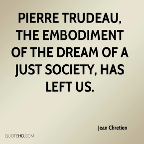 Pierre Trudeau, the embodiment of the dream of a just society, has left us.